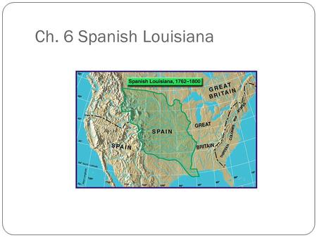Ch. 6 Spanish Louisiana. The Big Secret…. The people of Louisiana did not learn of the transfer to Spain until a year later! Treaty of Fontainebleau They.