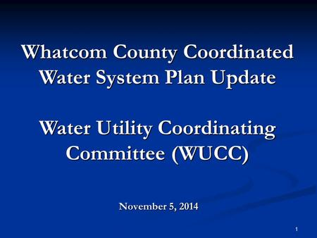 November 5, 2014 Whatcom County Coordinated Water System Plan Update Water Utility Coordinating Committee (WUCC) 1.
