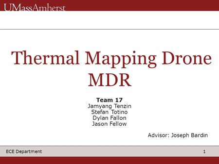 1 ECE Department Thermal Mapping Drone MDR Team 17 Jamyang Tenzin Stefan Totino Dylan Fallon Jason Fellow Advisor: Joseph Bardin.