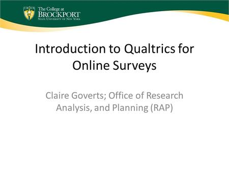 Introduction to Qualtrics for Online Surveys Claire Goverts; Office of Research Analysis, and Planning (RAP)