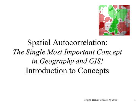 Spatial Autocorrelation: The Single Most Important Concept in Geography and GIS! Introduction to Concepts 1Briggs Henan University 2010.