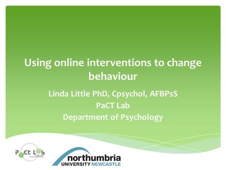 Using online interventions to change behaviour Linda Little PhD, Cpsychol, AFBPsS PaCT Lab Department <strong>of</strong> Psychology.