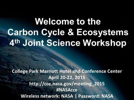 Welcome to the Carbon Cycle & Ecosystems 4 th Joint Science Workshop College Park Marriott Hotel and Conference Center April 20-22, 2015