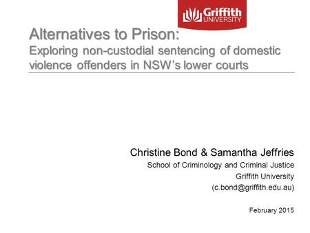 Alternatives to Prison: Exploring non-custodial sentencing of domestic violence offenders in NSW's lower courts Christine Bond & Samantha Jeffries School.