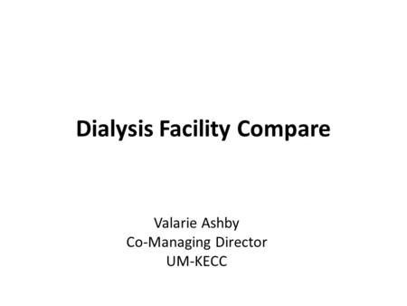 Dialysis Facility Compare Valarie Ashby Co-Managing Director UM-KECC.