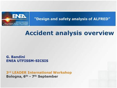 """Design and safety analysis of ALFRED"" Accident analysis overview G. Bandini ENEA UTFISSM-SICSIS 3 rd LEADER International Workshop Bologna, 6 th - 7 th."