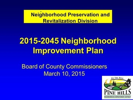 Neighborhood Preservation and Revitalization Division Board of County Commissioners March 10, 2015 2015-2045 Neighborhood Improvement Plan.