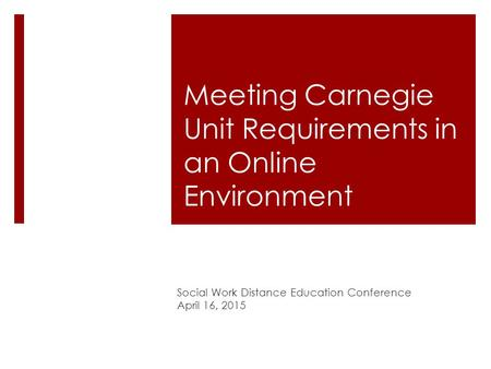 Meeting Carnegie Unit Requirements in an Online Environment Social Work Distance Education Conference April 16, 2015.