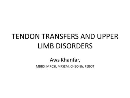 TENDON TRANSFERS AND UPPER LIMB DISORDERS Aws Khanfar, MBBS, MRCSI, MFSEM, CHSOrth, FEBOT.