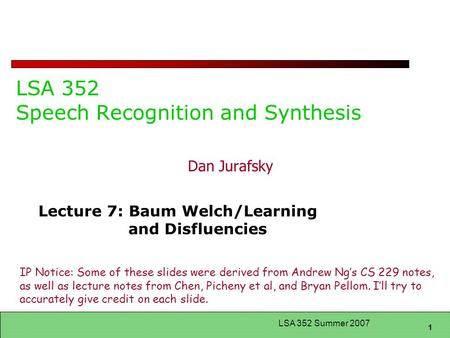 1 LSA 352 Summer 2007 LSA 352 Speech Recognition and Synthesis Dan Jurafsky Lecture 7: Baum Welch/Learning and Disfluencies IP Notice: Some of these slides.