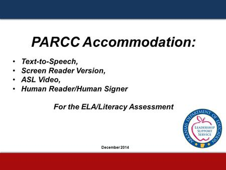 PARCC Accommodation: Text-to-Speech, Screen Reader Version, ASL Video, Human Reader/Human Signer For the ELA/Literacy Assessment December 2014.