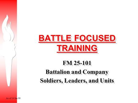 BATTLE FOCUSED TRAINING FM 25-101 Battalion and Company Soldiers, Leaders, and Units FM 25-101 Battalion and Company Soldiers, Leaders, and Units As of.