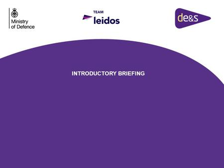 INTRODUCTORY BRIEFING.  To introduce you to Team Leidos  For them to share with you some of the key elements of their solution and the impact this may.