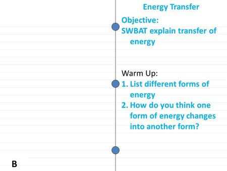B Objective: SWBAT explain transfer of energy Warm Up: 1.List different forms of energy 2.How do you think one form of energy changes into another form?