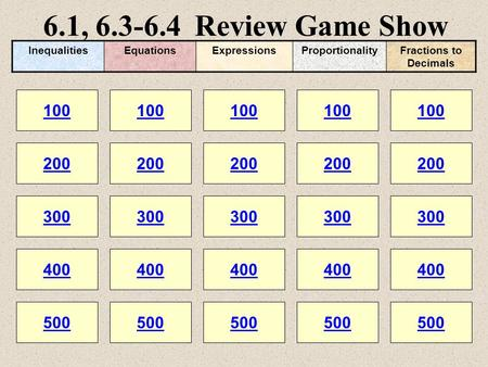 6.1, 6.3-6.4 Review Game Show 100 200 100 200 300 400 500 300 400 500 100 200 300 400 500 100 200 300 400 500 100 200 300 400 500 InequalitiesEquationsExpressionsProportionalityFractions.