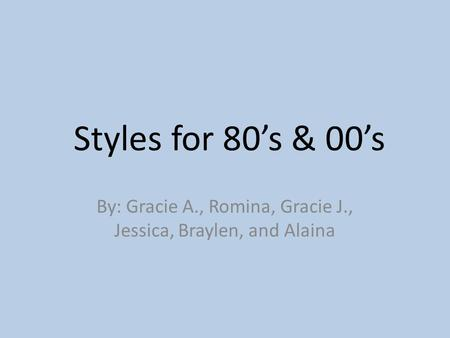 Styles for 80's & 00's By: Gracie A., Romina, Gracie J., Jessica, Braylen, and Alaina.