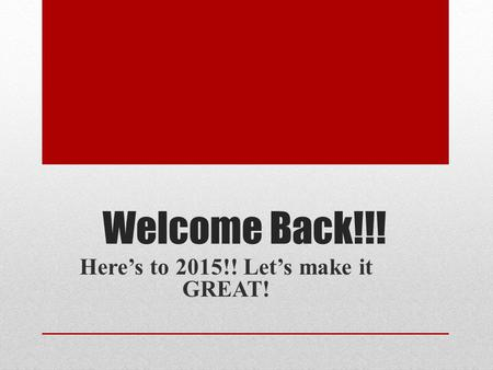 Welcome Back!!! Here's to 2015!! Let's make it GREAT!