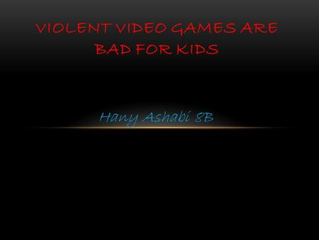 Hany Ashabi 8B VIOLENT VIDEO GAMES ARE BAD FOR KIDS.