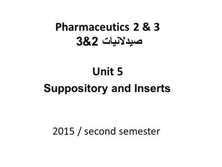 Pharmaceutics 2 & 3 صيدلانيات 2&3 Unit 5 2015 / second semester Suppository and Inserts.