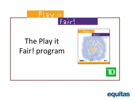 The Play it Fair! program. Promoting human rights values through play Equitas: Our Mission: Equitas works for the advancement of equality, social justice.