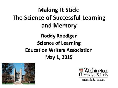 Making It Stick: The Science of Successful Learning and Memory Roddy Roediger Science of Learning Education Writers Association May 1, 2015.