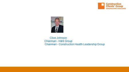 Clive Johnson Chairman - H&S Group Chairman - Construction Health Leadership Group.