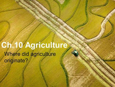 Ch.10 Agriculture Where did agriculture originate?