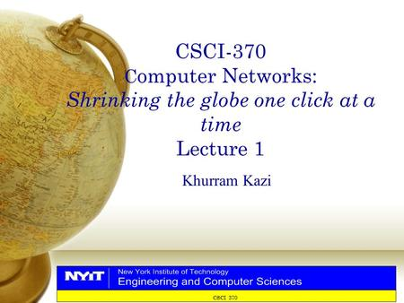 CSCI 370 CSCI-370 C omputer Networks: Shrinking the globe one click at a time Lecture 1 Khurram Kazi.