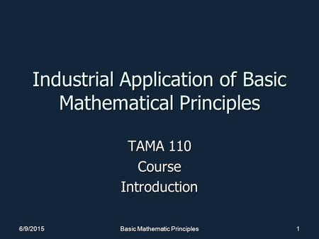 6/9/2015Basic Mathematic Principles1 Industrial Application of Basic Mathematical Principles TAMA 110 CourseIntroduction.