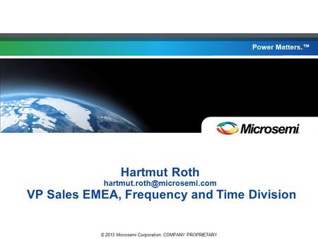 Power Matters. © 2013 Microsemi Corporation. COMPANY PROPRIETARY Power Matters.™ Hartmut Roth VP Sales EMEA, Frequency and Time.