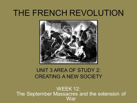 THE FRENCH REVOLUTION UNIT 3 AREA OF STUDY 2: CREATING A NEW SOCIETY WEEK 12: The September Massacres and the extension of War.