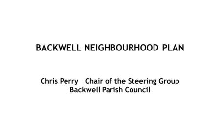 BACKWELL NEIGHBOURHOOD PLAN Chris Perry Chair of the Steering Group Backwell Parish Council.
