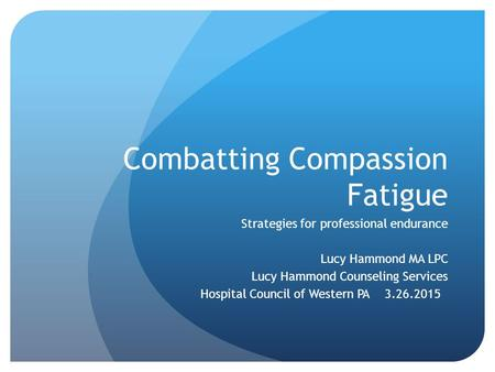 Combatting Compassion Fatigue Strategies for professional endurance Lucy Hammond MA LPC Lucy Hammond Counseling Services Hospital Council of Western PA.