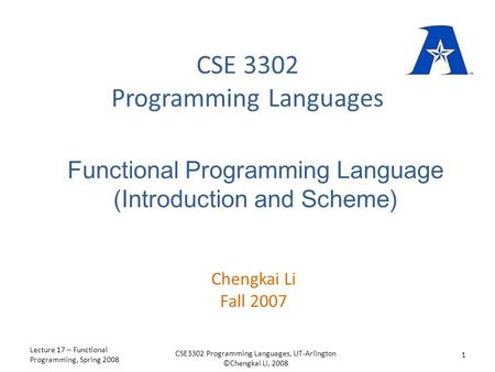 CSE 3302 Programming Languages Chengkai Li Fall 2007 Functional Programming Language (Introduction and Scheme) Lecture 17 – Functional Programming, Spring.