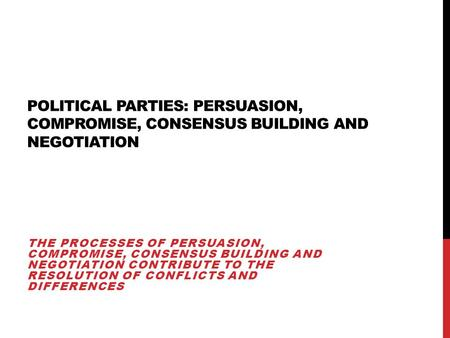 POLITICAL PARTIES: PERSUASION, COMPROMISE, CONSENSUS BUILDING AND NEGOTIATION THE PROCESSES OF PERSUASION, COMPROMISE, CONSENSUS BUILDING AND NEGOTIATION.