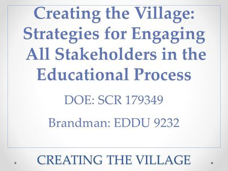 CREATING THE VILLAGE Creating the Village: Strategies for Engaging All Stakeholders in the Educational Process DOE: SCR 179349 Brandman: EDDU 9232.