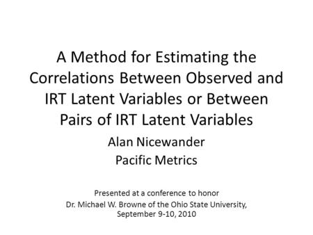 A Method for Estimating the Correlations Between Observed and IRT Latent Variables or Between Pairs of IRT Latent Variables Alan Nicewander Pacific Metrics.