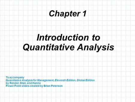 Chapter 1 To accompany Quantitative Analysis for Management, Eleventh Edition, Global Edition by Render, Stair, and Hanna Power Point slides created by.
