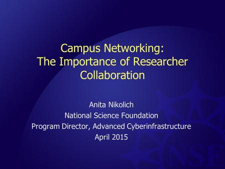 <strong>Campus</strong> <strong>Networking</strong>: The Importance of Researcher Collaboration Anita Nikolich National Science Foundation Program Director, Advanced Cyberinfrastructure.