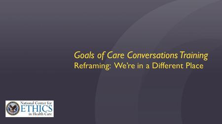 Goals of Care Conversations Training Reframing: We're in a Different Place.