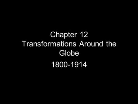 Chapter 12 Transformations Around the Globe 1800-1914.