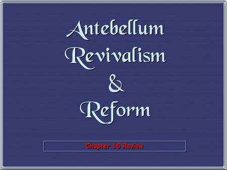 Chapter 15 Review Antebellum Revivalism & Reform.
