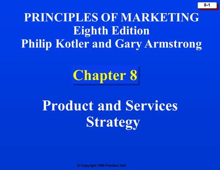  Copyright 1999 Prentice Hall 8-1 Chapter 8 Product and Services Strategy PRINCIPLES OF MARKETING Eighth Edition Philip Kotler and Gary Armstrong.