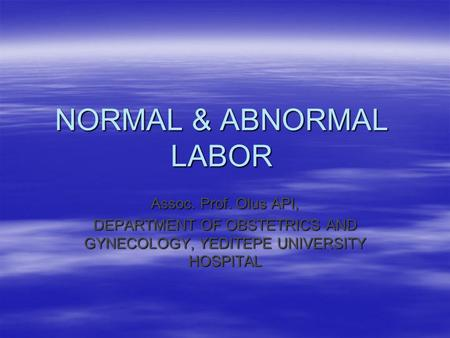 NORMAL & ABNORMAL LABOR Assoc. Prof. Olus API, DEPARTMENT OF OBSTETRICS AND GYNECOLOGY, YEDITEPE UNIVERSITY HOSPITAL.