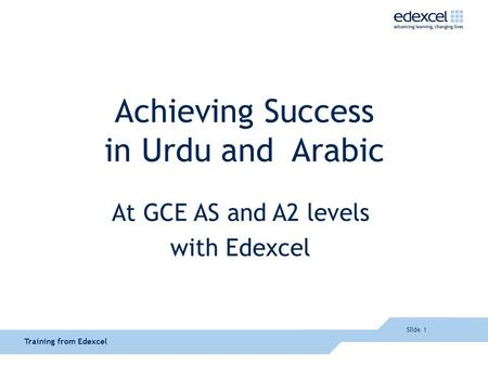 Slide 1 Training from Edexcel Achieving Success in Urdu and Arabic At GCE AS and A2 levels with Edexcel.