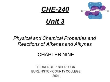 Physical and Chemical Properties and Reactions of Alkenes and Alkynes CHAPTER NINE TERRENCE P. SHERLOCK BURLINGTON COUNTY COLLEGE 2004 CHE-240 Unit 3.