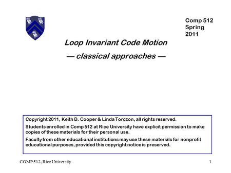 Loop Invariant Code Motion — classical approaches — 1COMP 512, Rice University Copyright 2011, Keith D. Cooper & Linda Torczon, all rights reserved. Students.