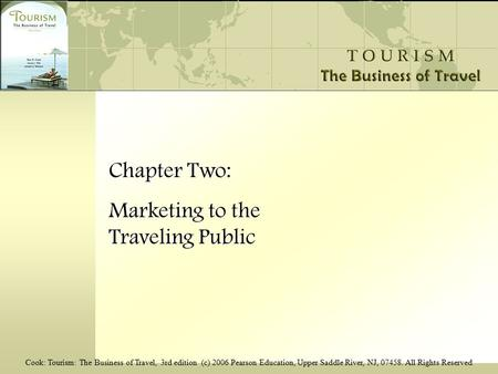 Cook: Tourism: The Business of Travel, 3rd edition (c) 2006 Pearson Education, Upper Saddle River, NJ, 07458. All Rights Reserved Chapter Two: Marketing.