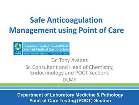 Safe Anticoagulation Management using Point of Care Dr. Tony Avades Sr. Consultant and Head of Chemistry, Endocrinology and POCT Sections DLMP Department.