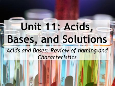 Unit 11: Acids, Bases, and Solutions Acids and Bases: Review of naming and Characteristics.